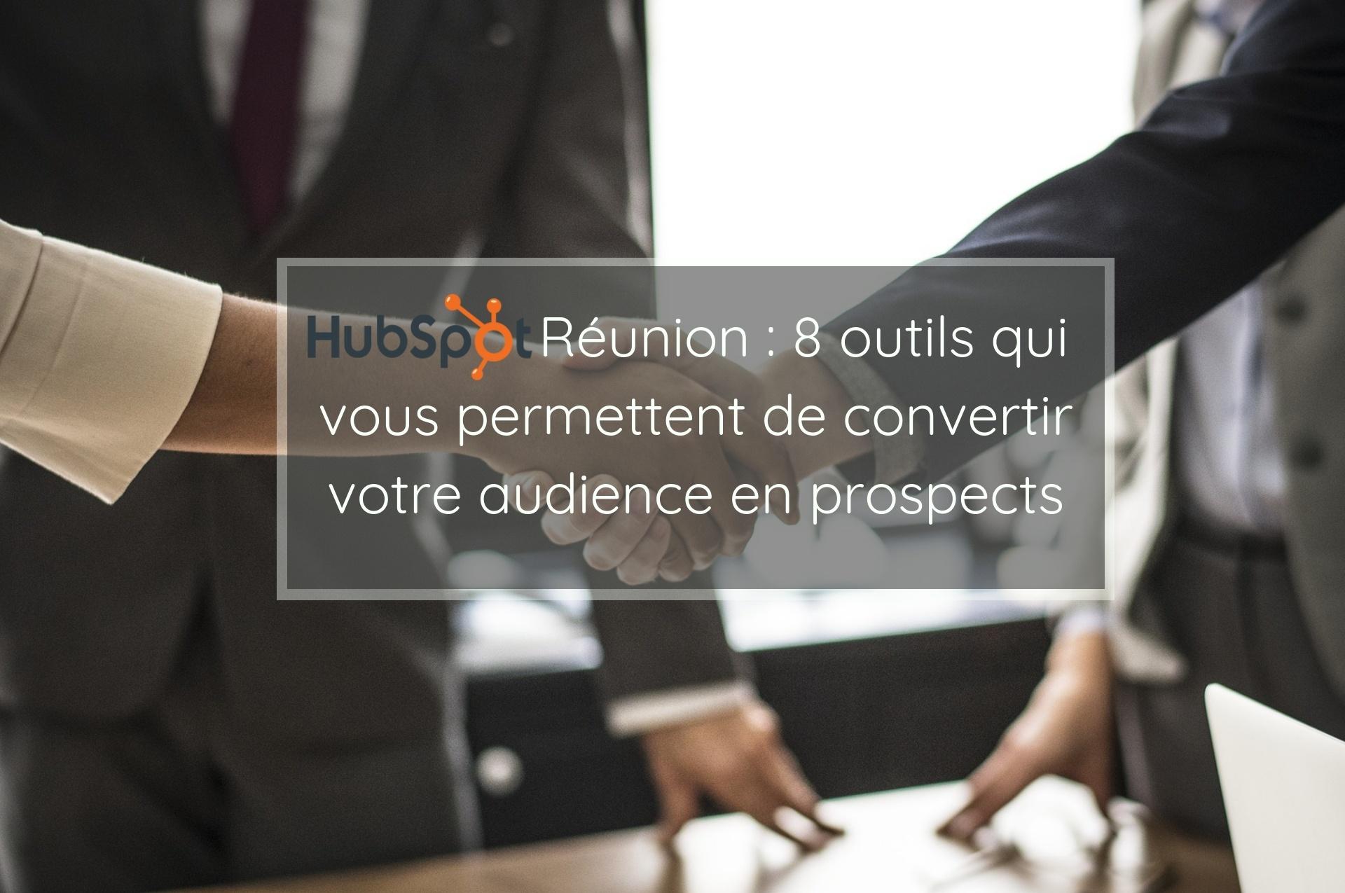 Hubspot Réunion : 8 outils qui vous permettent de convertir votre audience en prospects