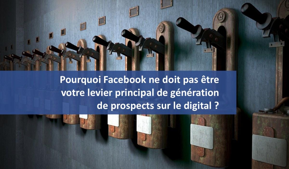 Pourquoi Facebook ne doit pas être votre levier principal de génération de prospects sur le digital ?