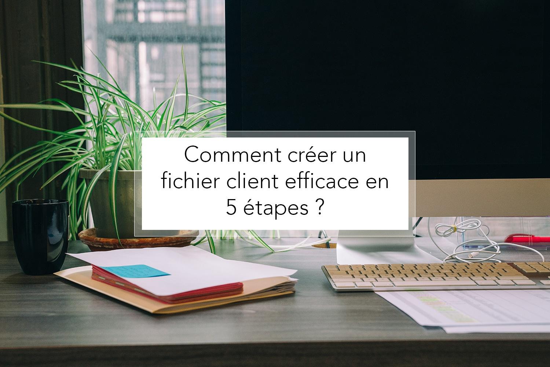 Comment créer un fichier client efficace en 5 étapes ?