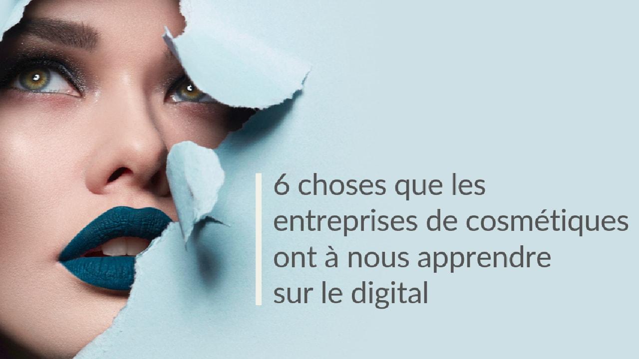 6 choses que les entreprises de cosmétiques ont à nous apprendre sur le digital